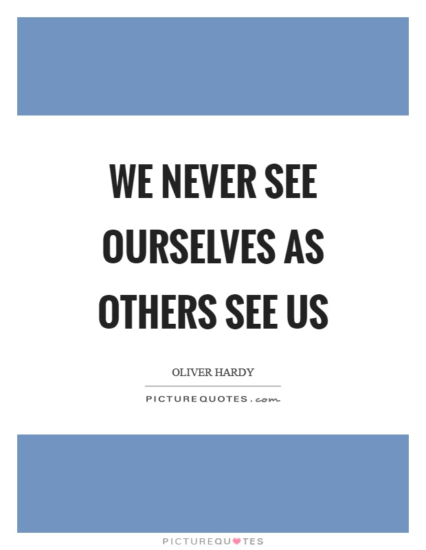 We never see ourselves as others see us Picture Quote #1