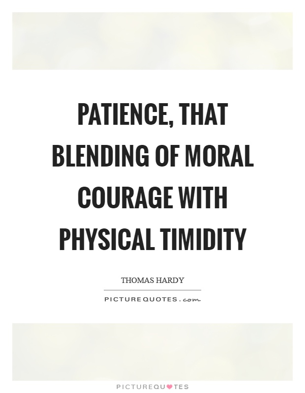 Patience, that blending of moral courage with physical timidity Picture Quote #1