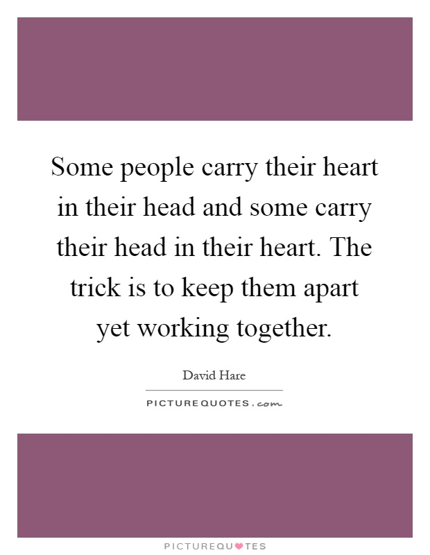 Some people carry their heart in their head and some carry their head in their heart. The trick is to keep them apart yet working together Picture Quote #1