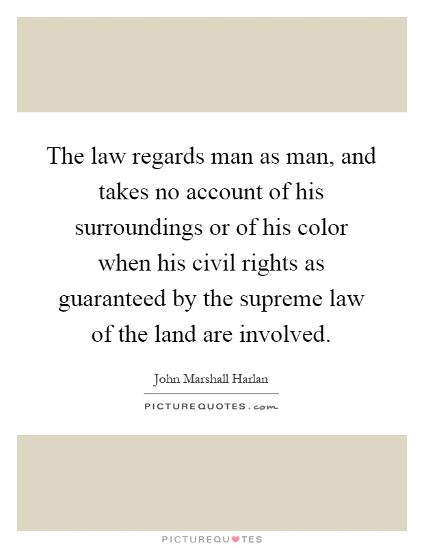 The law regards man as man, and takes no account of his surroundings or of his color when his civil rights as guaranteed by the supreme law of the land are involved Picture Quote #1