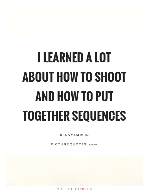 I learned a lot about how to shoot and how to put together sequences Picture Quote #1