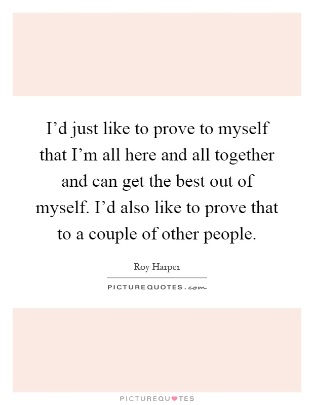 I'd just like to prove to myself that I'm all here and all together and can get the best out of myself. I'd also like to prove that to a couple of other people Picture Quote #1