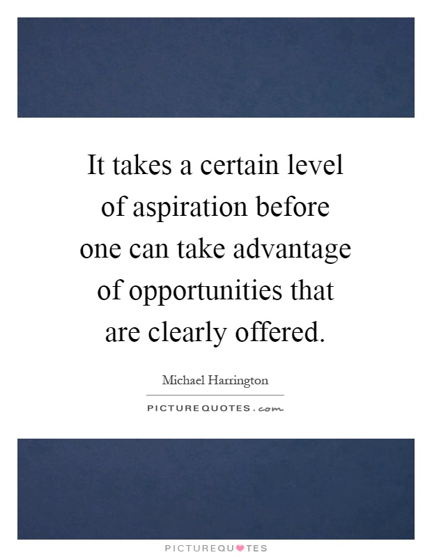 It takes a certain level of aspiration before one can take advantage of opportunities that are clearly offered Picture Quote #1