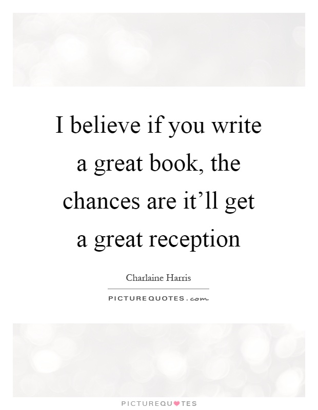 I believe if you write a great book, the chances are it'll get a great reception Picture Quote #1