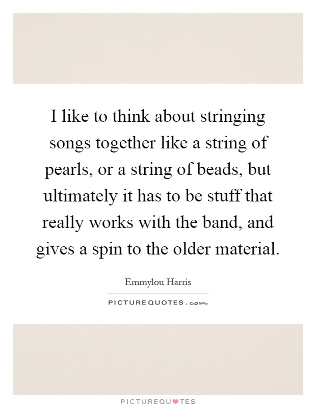 I like to think about stringing songs together like a string of pearls, or a string of beads, but ultimately it has to be stuff that really works with the band, and gives a spin to the older material Picture Quote #1