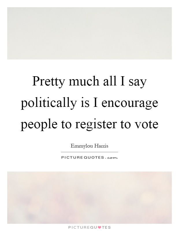 Pretty much all I say politically is I encourage people to register to vote Picture Quote #1