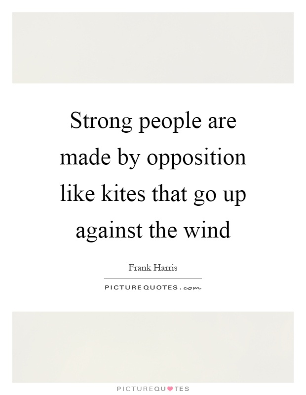 Strong people are made by opposition like kites that go up against the wind Picture Quote #1