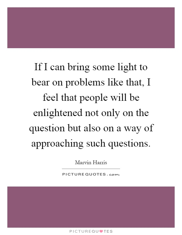 If I can bring some light to bear on problems like that, I feel that people will be enlightened not only on the question but also on a way of approaching such questions Picture Quote #1