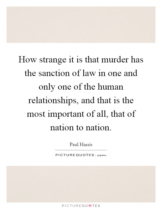 How strange it is that murder has the sanction of law in one and only one of the human relationships, and that is the most important of all, that of nation to nation Picture Quote #1