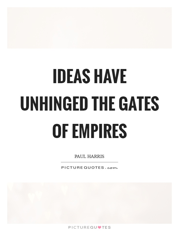 Ideas have unhinged the gates of empires Picture Quote #1
