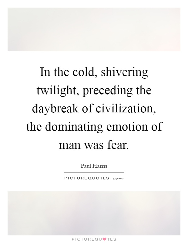 In the cold, shivering twilight, preceding the daybreak of civilization, the dominating emotion of man was fear Picture Quote #1
