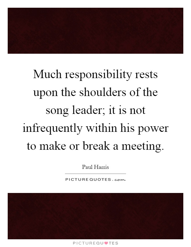 Much responsibility rests upon the shoulders of the song leader; it is not infrequently within his power to make or break a meeting Picture Quote #1