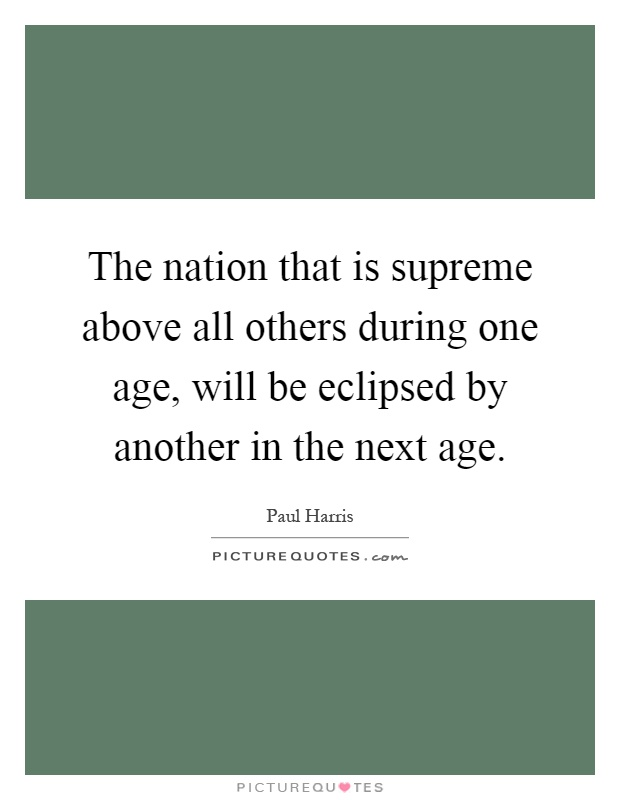 The nation that is supreme above all others during one age, will be eclipsed by another in the next age Picture Quote #1