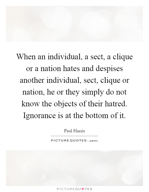 When an individual, a sect, a clique or a nation hates and despises another individual, sect, clique or nation, he or they simply do not know the objects of their hatred. Ignorance is at the bottom of it Picture Quote #1