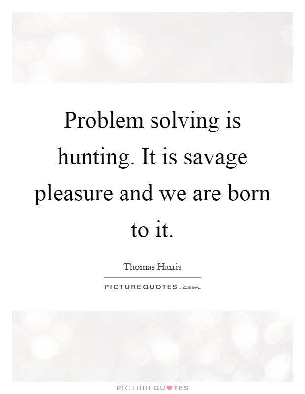 Problem solving is hunting. It is savage pleasure and we are born to it Picture Quote #1