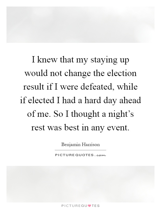 I knew that my staying up would not change the election result if I were defeated, while if elected I had a hard day ahead of me. So I thought a night's rest was best in any event Picture Quote #1