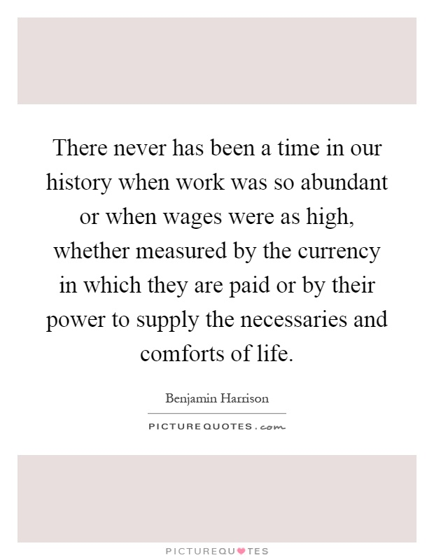 There never has been a time in our history when work was so abundant or when wages were as high, whether measured by the currency in which they are paid or by their power to supply the necessaries and comforts of life Picture Quote #1