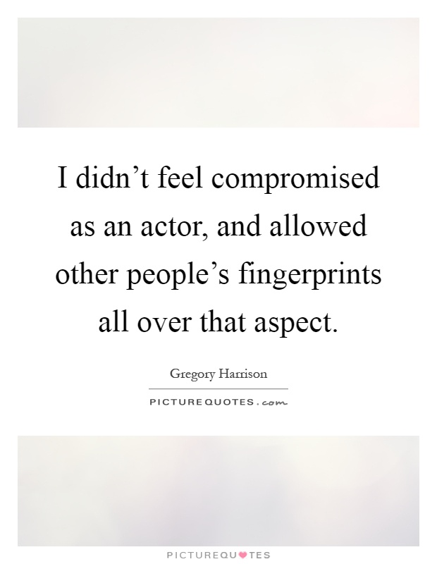 I didn't feel compromised as an actor, and allowed other people's fingerprints all over that aspect Picture Quote #1