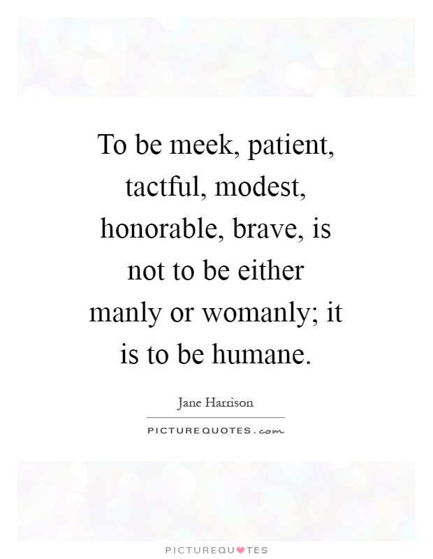 To be meek, patient, tactful, modest, honorable, brave, is not to be either manly or womanly; it is to be humane Picture Quote #1