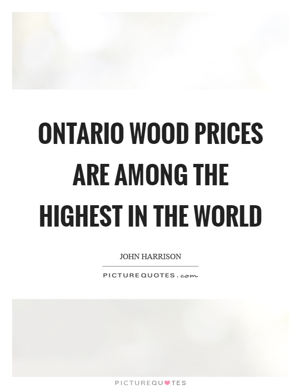 Ontario wood prices are among the highest in the world Picture Quote #1