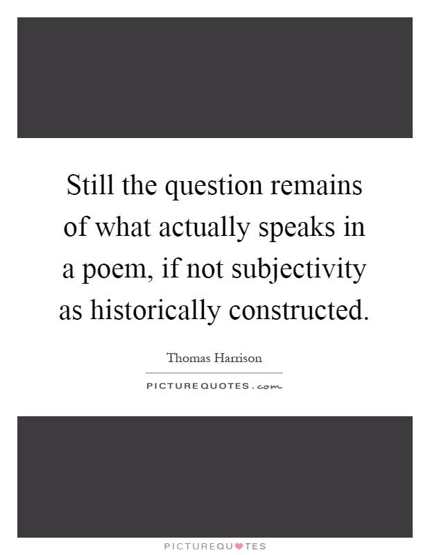 Still the question remains of what actually speaks in a poem, if not subjectivity as historically constructed Picture Quote #1
