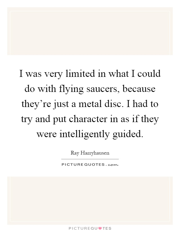 I was very limited in what I could do with flying saucers, because they're just a metal disc. I had to try and put character in as if they were intelligently guided Picture Quote #1