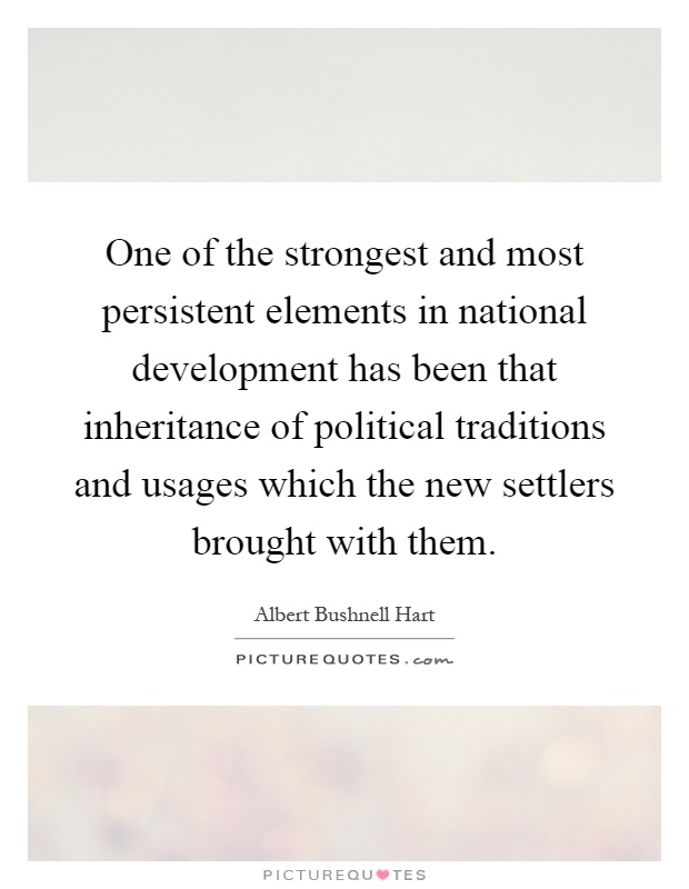 One of the strongest and most persistent elements in national development has been that inheritance of political traditions and usages which the new settlers brought with them Picture Quote #1