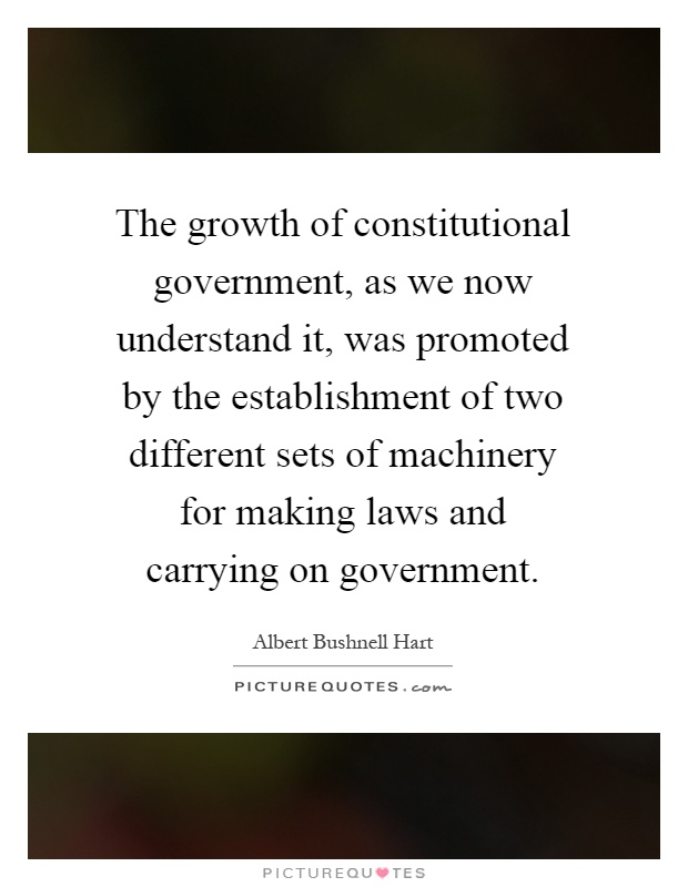 The growth of constitutional government, as we now understand it, was promoted by the establishment of two different sets of machinery for making laws and carrying on government Picture Quote #1