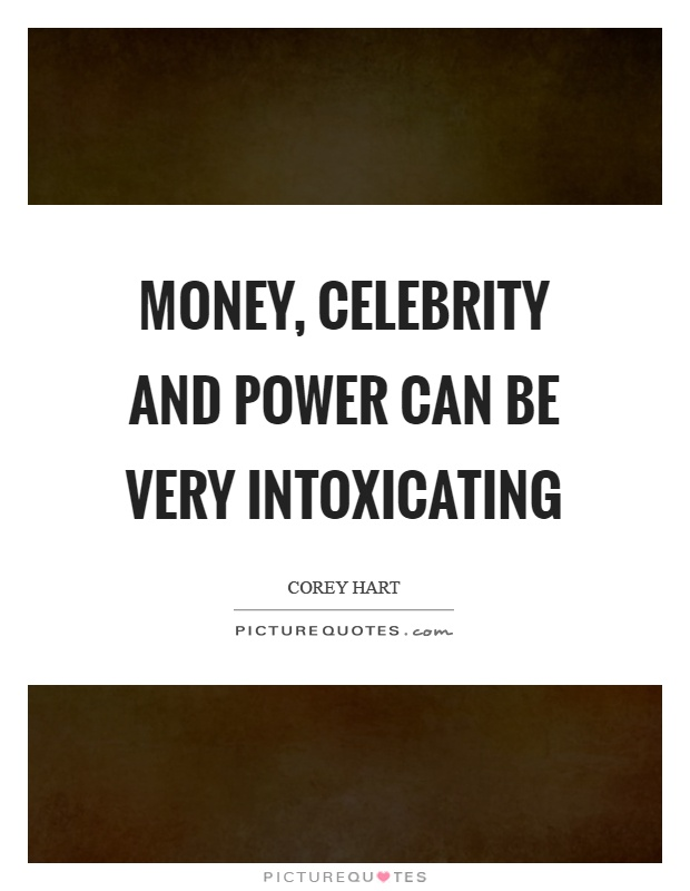 Money, celebrity and power can be very intoxicating Picture Quote #1