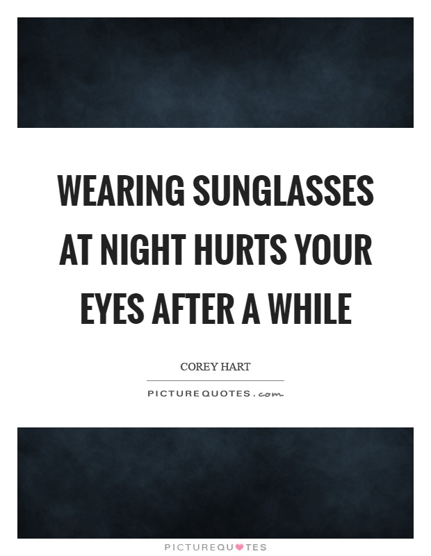 Wearing sunglasses at night hurts your eyes after a while Picture Quote #1