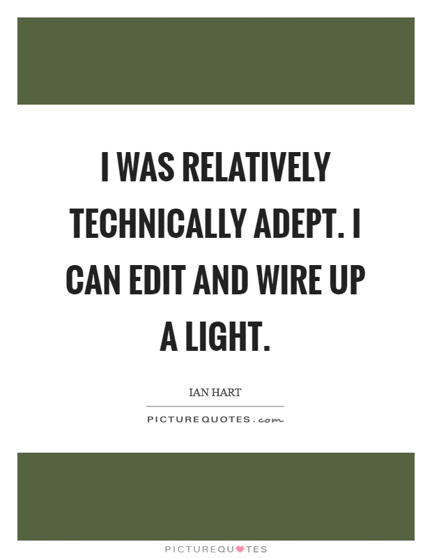 I was relatively technically adept. I can edit and wire up a light Picture Quote #1
