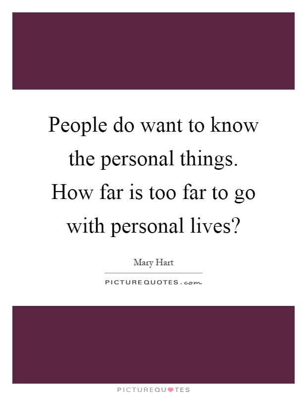 People do want to know the personal things. How far is too far to go with personal lives? Picture Quote #1