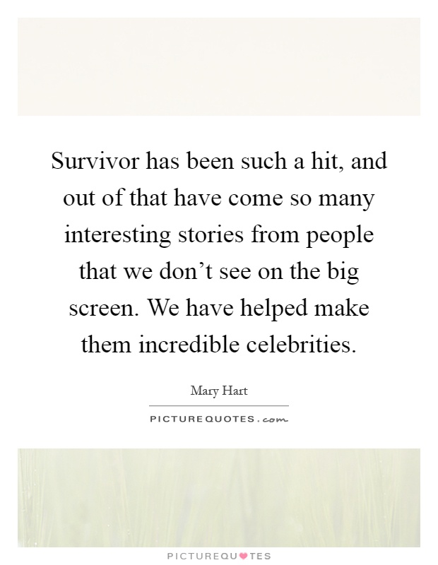 Survivor has been such a hit, and out of that have come so many interesting stories from people that we don't see on the big screen. We have helped make them incredible celebrities Picture Quote #1