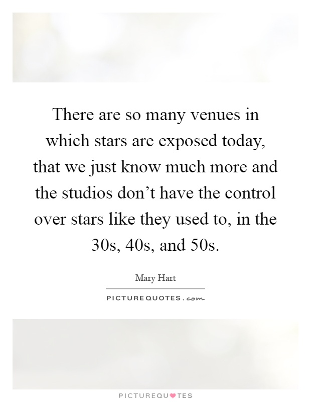 There are so many venues in which stars are exposed today, that we just know much more and the studios don't have the control over stars like they used to, in the 30s, 40s, and 50s Picture Quote #1