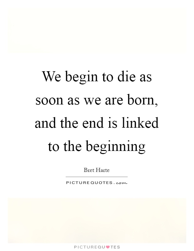 We begin to die as soon as we are born, and the end is linked to the beginning Picture Quote #1