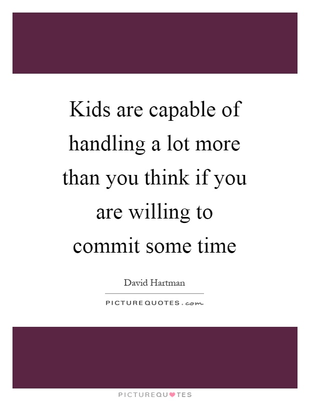 Kids are capable of handling a lot more than you think if you are willing to commit some time Picture Quote #1