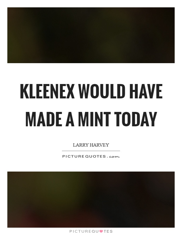 Kleenex would have made a mint today Picture Quote #1