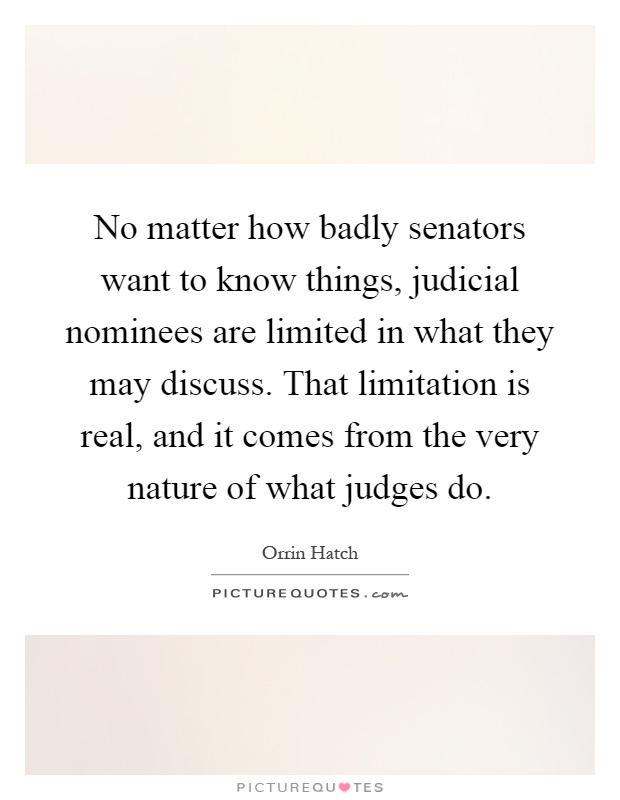 No matter how badly senators want to know things, judicial nominees are limited in what they may discuss. That limitation is real, and it comes from the very nature of what judges do Picture Quote #1