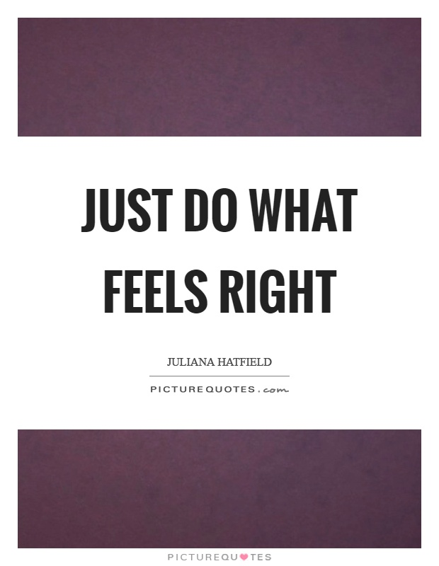 Just do what feels right Picture Quote #1