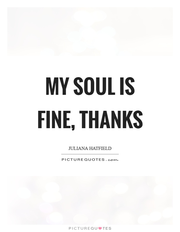 My soul is fine, thanks Picture Quote #1