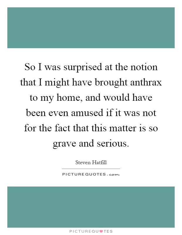 So I was surprised at the notion that I might have brought anthrax to my home, and would have been even amused if it was not for the fact that this matter is so grave and serious Picture Quote #1
