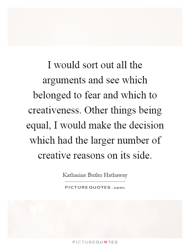 I would sort out all the arguments and see which belonged to fear and which to creativeness. Other things being equal, I would make the decision which had the larger number of creative reasons on its side Picture Quote #1