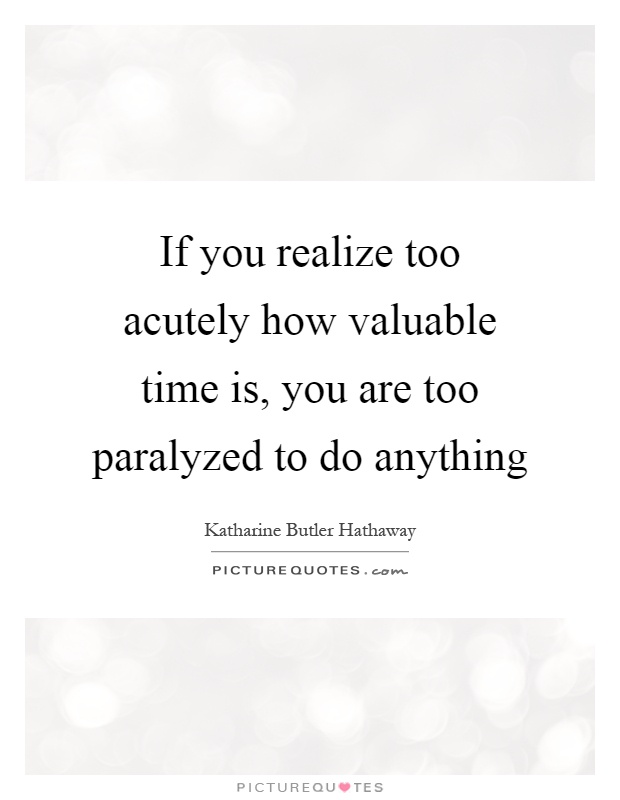 If you realize too acutely how valuable time is, you are too paralyzed to do anything Picture Quote #1