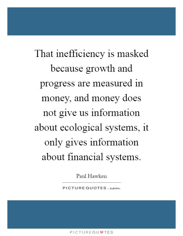 That inefficiency is masked because growth and progress are measured in money, and money does not give us information about ecological systems, it only gives information about financial systems Picture Quote #1