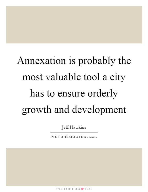 Annexation is probably the most valuable tool a city has to ensure orderly growth and development Picture Quote #1