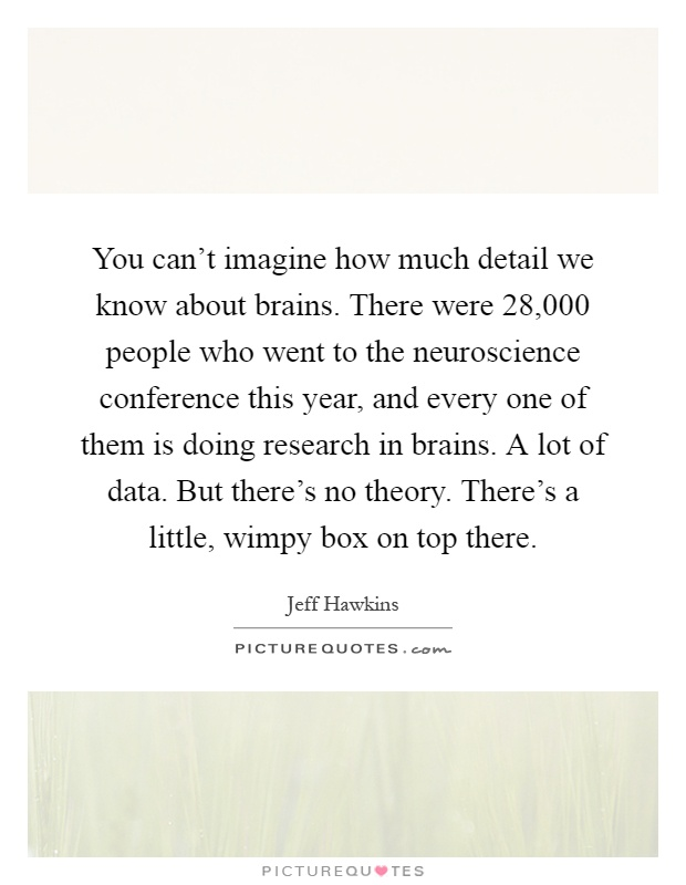 You can't imagine how much detail we know about brains. There were 28,000 people who went to the neuroscience conference this year, and every one of them is doing research in brains. A lot of data. But there's no theory. There's a little, wimpy box on top there Picture Quote #1