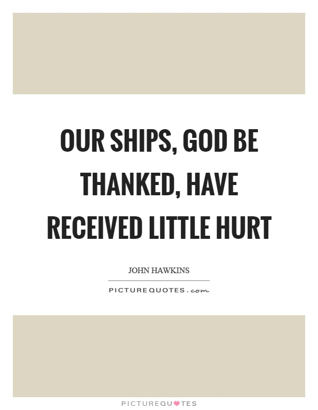 Our ships, God be thanked, have received little hurt Picture Quote #1