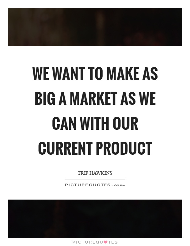 We want to make as big a market as we can with our current product Picture Quote #1