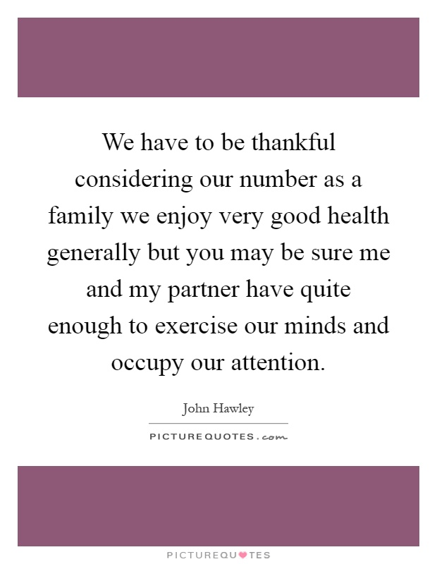 We have to be thankful considering our number as a family we enjoy very good health generally but you may be sure me and my partner have quite enough to exercise our minds and occupy our attention Picture Quote #1