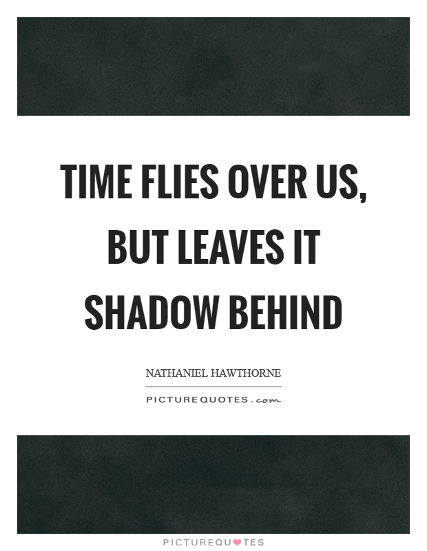 Time flies over us, but leaves it shadow behind Picture Quote #1
